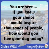 You are seen... If you knew your choice would inspire thousands of people, how would you live your day today?
