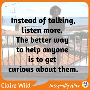 Instead of talking, listen more. The better way to help anyone is to get curious about them.