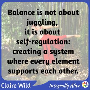 Balance is not about juggling, it is about self-regulation: creating a system where every element supports each other.