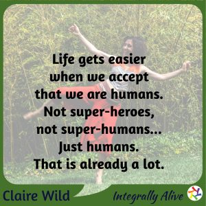 Life gets easier when we accept that we are humans. Not super-heroes, not super-humans... Just humans. That is already a lot.