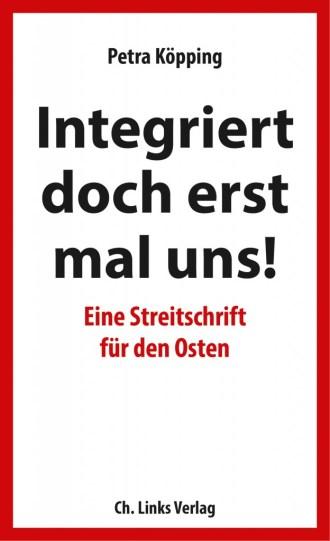 Petra Köpping: Integriert doch erst mal uns! Eine Streitschrift für den Osten. 208 Seiten. 18,- Euro