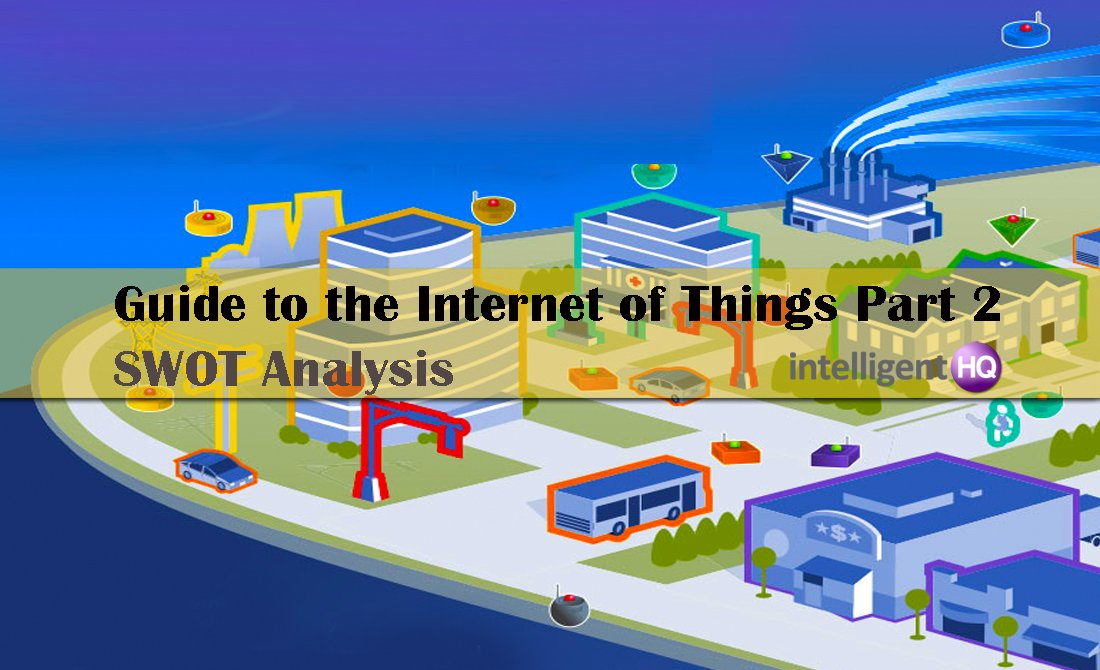 Guide to the Internet of Things Part 2: SWOT Analysis. intelligenthq