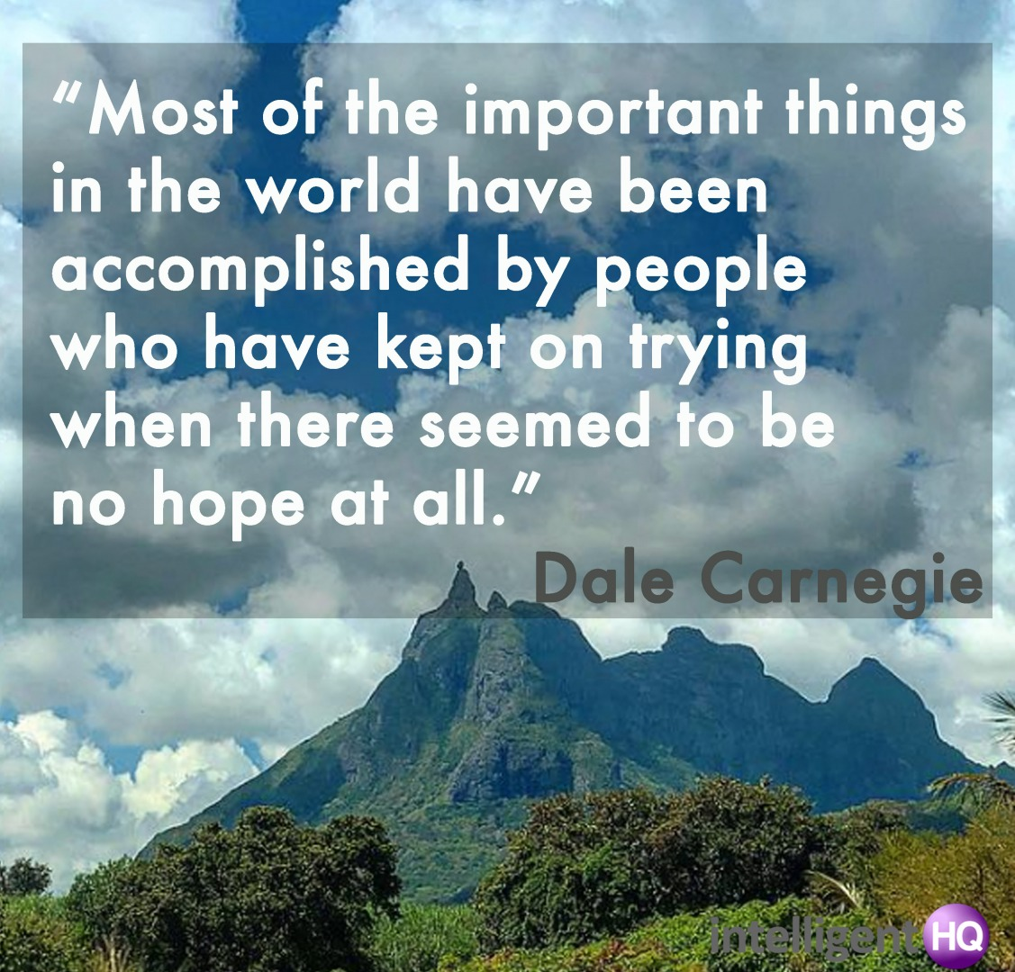 """Most of the important things in the world have been accomplished by people who have kept on trying when there seemed to be no hope at all."" Dale Carnegie Intelligenthq"