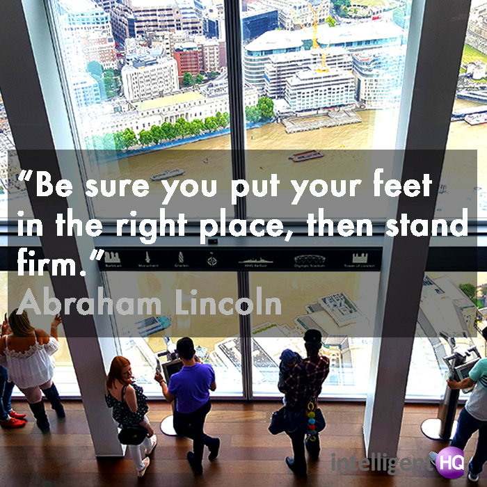 """Be sure you put your feet in the right place, then stand firm."" Abraham Lincoln"