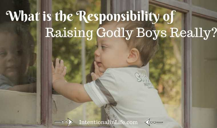 W The Responsibility of Raising Godly Boys • Our sons will eventually lead their wives, raise their children, and be men. There is significant responsibility in that. We are accountable for our boys and cultivating Godly boys will take intention.