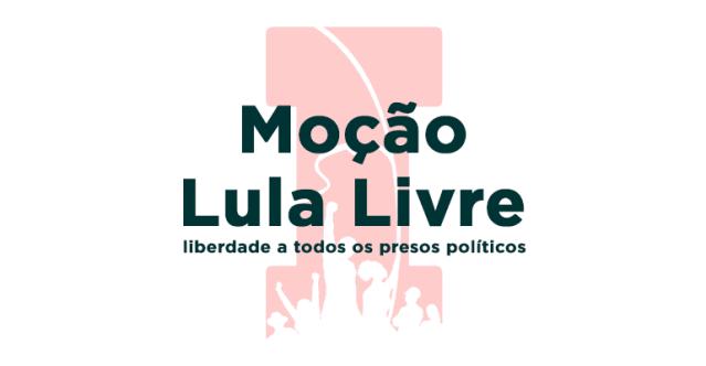 """Moção """"Lula Livre"""" e liberdade a todos os presos políticos"""
