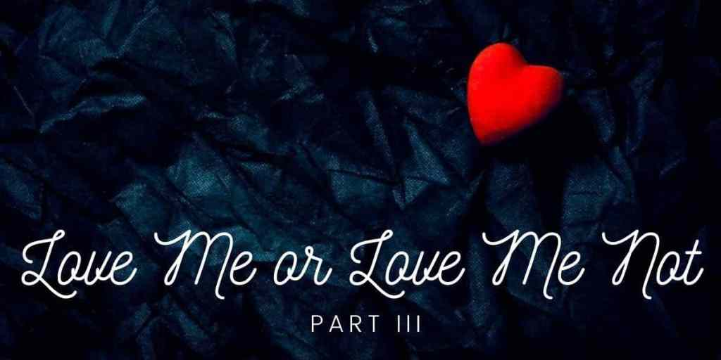 Love Me or Love Me Not, Part III