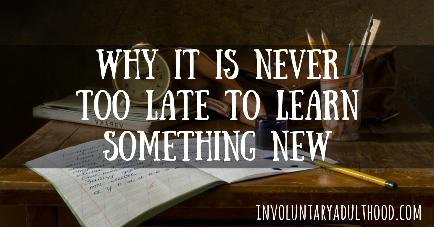 Why It Is Never Too Late To Learn Something New