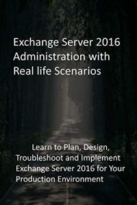 Exchange Server 2016 Administration with Real life Scenarios: Learn to Plan, Design, Troubleshoot and Implement Exchange Server 2016 for Your Production Environment
