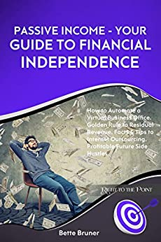 Passive Income – Your Guide to Financial Independence: How to Automate a Virtual Business Office. Golden Rule to Residual Revenue. Facts & Tips to Internet … (Right to the Point) (English Edition)