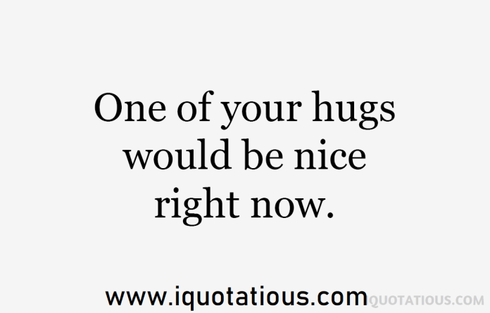 one of your hugs would be nice right now