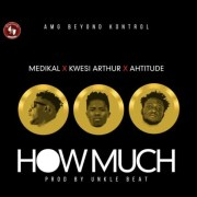 Medikal Ft Ahtitude X Kwesi Arthur – How Much (Prod.By Unkle Beatz)