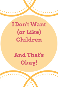 I Don't Want (or Like) Children and That's Okay!