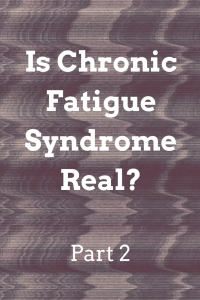 Is Chronic Fatigue Syndrome Real?  Part 2