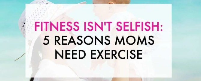 Moms need exercise just like everyone else. Fitness isn't selfish!