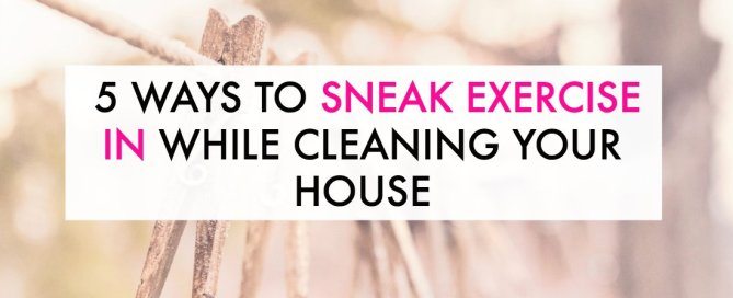 Sneak exercise in while doing your household chores.