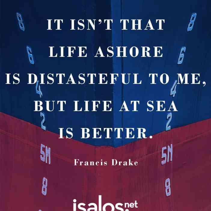 Δεν λέω ότι δεν μου αρέσει η ζωή στη στεριά. Αλλά η ζωή στη θάλασσα είναι καλύτερη... Sir Francis Drake