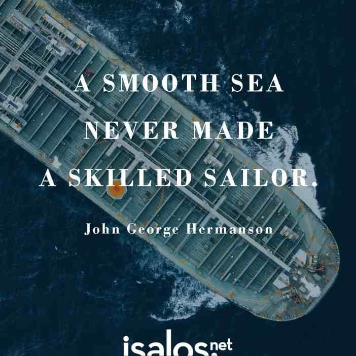 Η ήρεμη θάλασσα δεν φτιάχνει επιδέξιους ναυτικούς… John George Hermanson