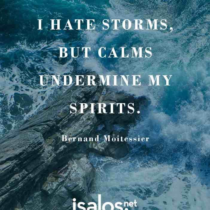 Μισώ τις καταιγίδες, αλλά οι μπουνάτσες σκοτεινιάζουν το πνεύμα μου… Bernard Moitessier