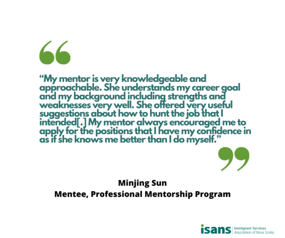 """My mentor is very knowledgeable and approachable. She understands my career goal and my background including strengths and weaknesses very well. She offered very useful suggestions about how to hunt the job that I intended[.] My mentor always encouraged me to apply for the positions that I have my confidence in as if she knows me better than I do myself."" - Minjing Sun, Mentee, Professional Mentorship Program"