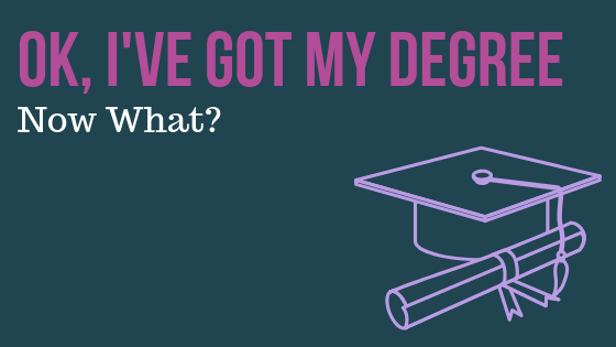 Ok, I've Got My Degree, Now What?