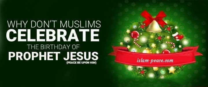 WHY DON'T MUSLIMS CELEBRATE THE BIRTHDAY OF PROPHET JESUS (PEACE BE UPON HIM)