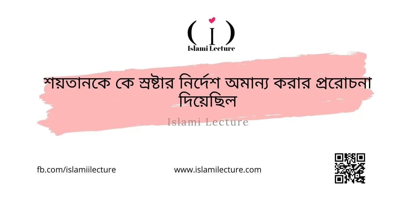 শয়তানকে কে স্রষ্টার নির্দেশ অমান্য করার প্ররোচনা দিয়েছিল - Islami Lecture