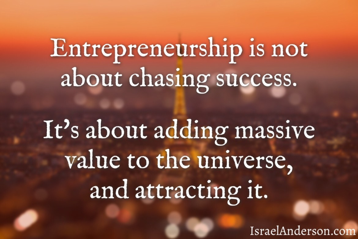 Entrepreneurship is not about chasing success. It's about adding massive value to the universe, and attracting it.