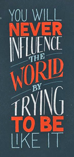 Sign: You Will Never Influence The World By Trying To Be Like It