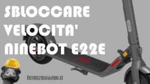Sbloccare velocità Ninebot E22E – E25E – E22D – E25D