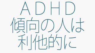 ADHD傾向が高い人は利他的になるとブレイクする!