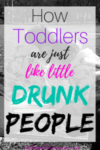 How toddlers are like drunk people/motherhood