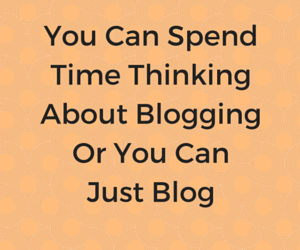 You can spend time blogging or spend time thinking that you should blog!