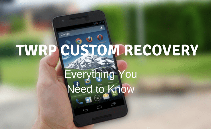 TWRP Custom Recovery for Android: All you need to know