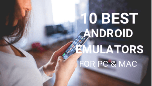 10 Best Android Emulators to Run Android on PC and Mac in 2018