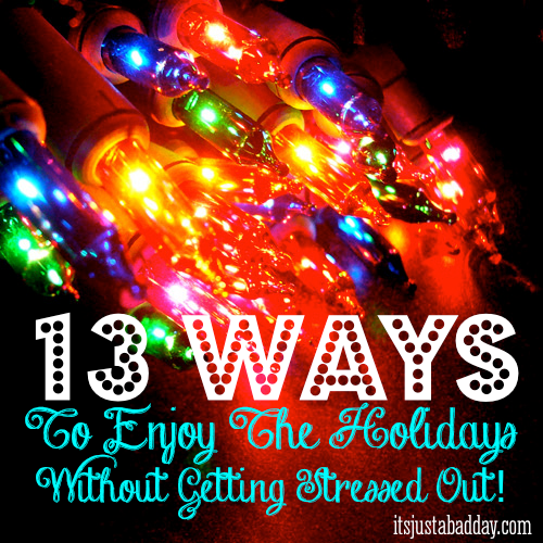 Tis The Season: 13 Ways To Enjoy The Holidays Without Getting Stressed Out!