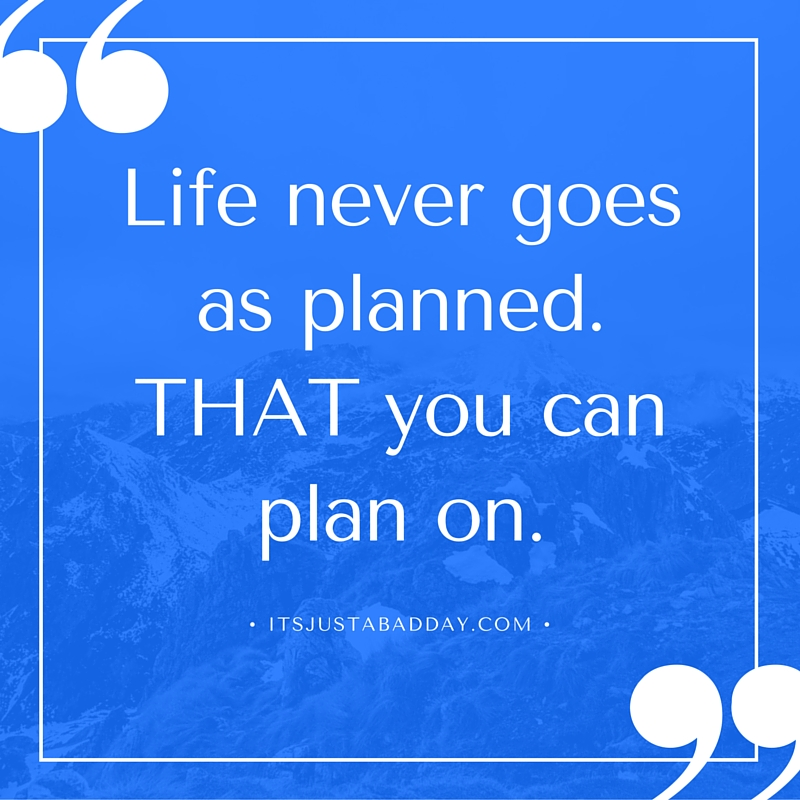 Life Never Goes As Planned. THAT You Can Plan On.