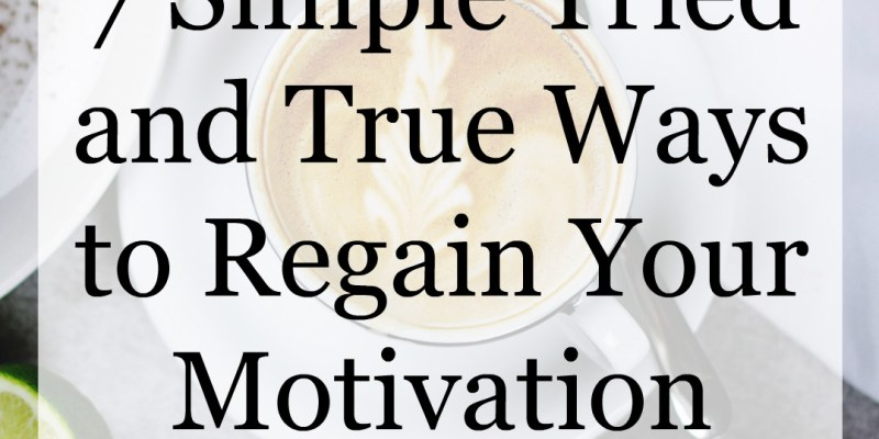 7 Simple Tried and True Ways to Regain Your Motivation