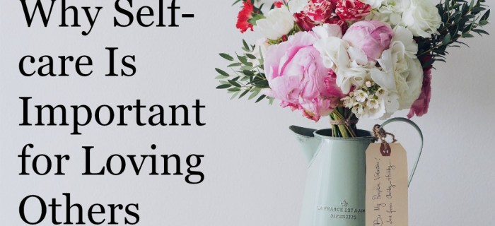 Why Self-Care is Important for Loving Others