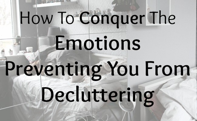 How To Conquer The Emotions Preventing You From Decluttering