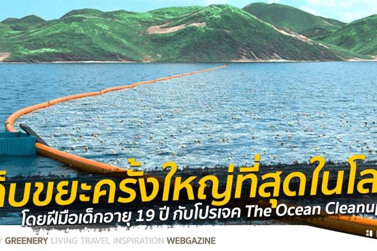 """ทำความสะอาดครั้งใหญ่ที่สุดของโลก """"ล้างมหาสมุทร"""" โดยฝีมือเด็กอายุ 19 ปีกับ Ocean Cleanup Project 24 - GREENERY"""