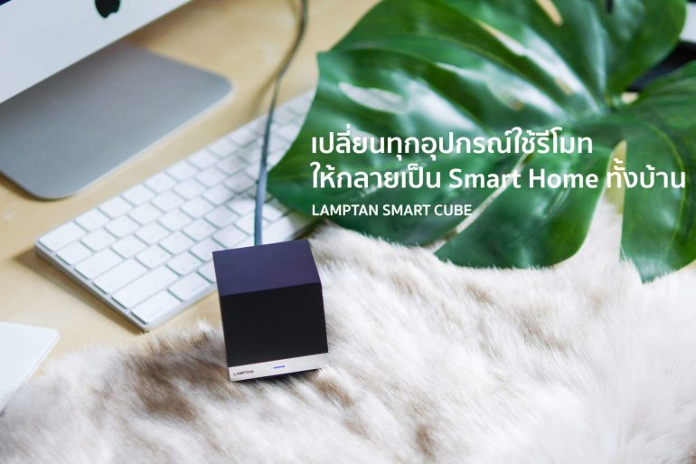 "Lamptan Smart Cube เปลี่ยนทุกอุปกรณ์ในบ้านที่ใช้ ""รีโมท"" ให้คุมผ่าน Mobile App และทำงานอัตโนมัติ 24 - Smart Home"