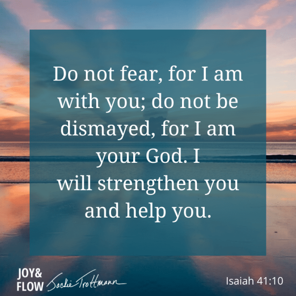 Isaiah 41:10 Do not fear, for I am with you; do not be dismayed, for I am your God. I will strength you and help you.