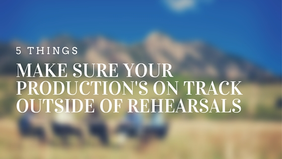How to make sure your production is on track outside of rehearsals