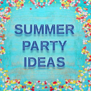 Summer Party Ideas and Tips