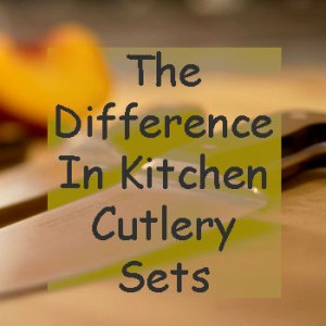 What Is The The Difference In Kitchen Cutlery Sets? Find Out.