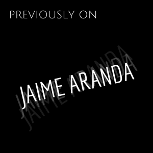 PREVIOUSLY ON JAIME ARANDA