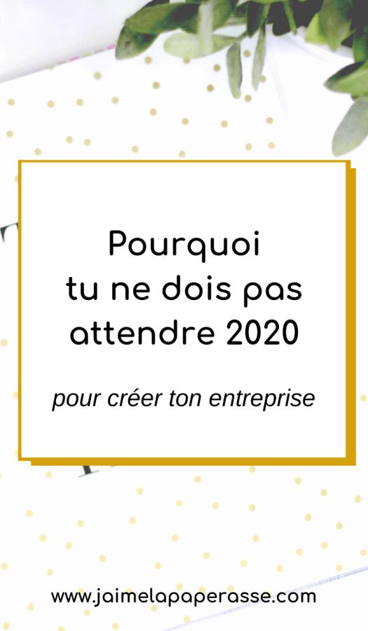 Pourquoi tu ne dois pas attendre 2020 pour créer ton entreprise. Article de J'aime la paperasse #entrepreneuriat #businesstips