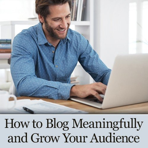 How to Blog Meaningfully and Grow Your Audience