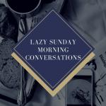 Lazy Sunday Morning Conversations